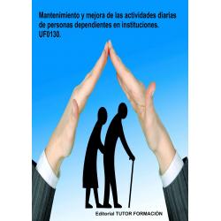 Mantenimiento y mejora de las actividades diarias de personas dependientes en instituciones. UF0130.