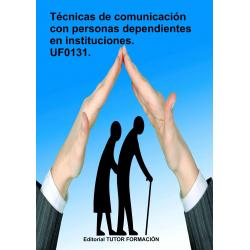 Técnicas de comunicación con personas dependientes en instituciones. UF0131.